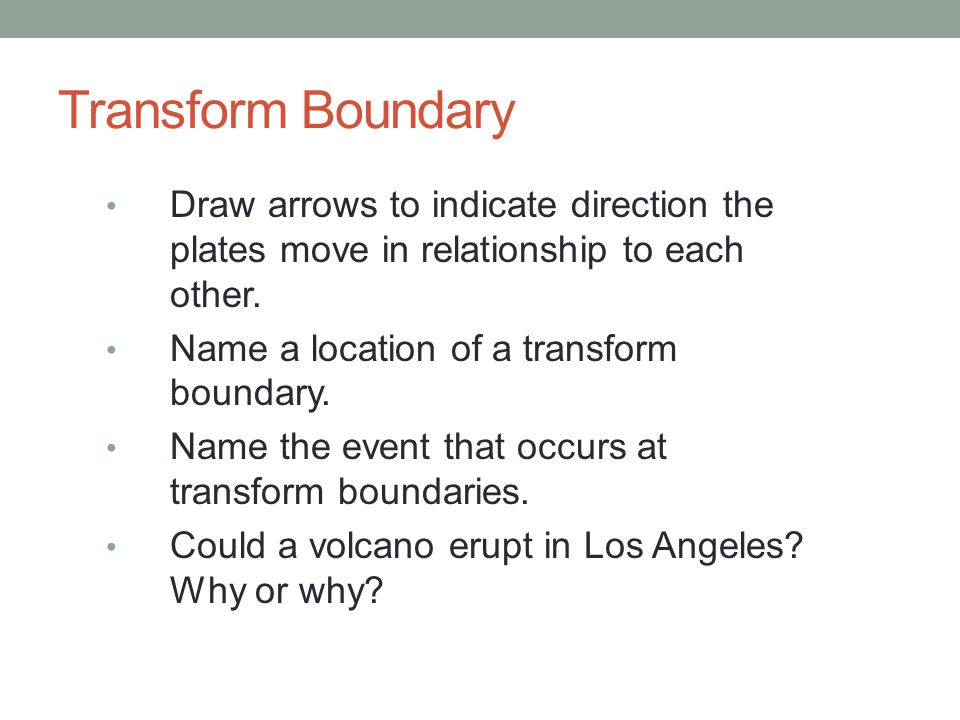 Transform Boundary Draw arrows to indicate direction the plates move in relationship to each other.