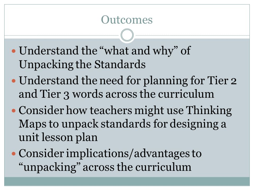 Outcomes Understand the what and why of Unpacking the Standards