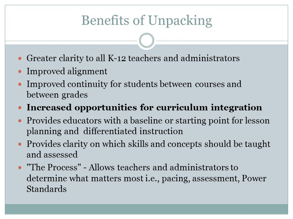 Benefits of Unpacking Greater clarity to all K-12 teachers and administrators. Improved alignment.