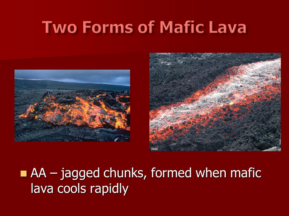 Two Forms of Mafic Lava AA – jagged chunks, formed when mafic lava cools rapidly