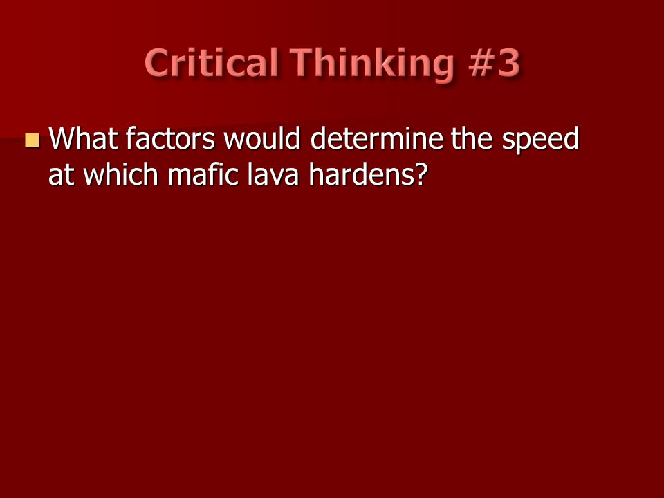 Critical Thinking #3 What factors would determine the speed at which mafic lava hardens