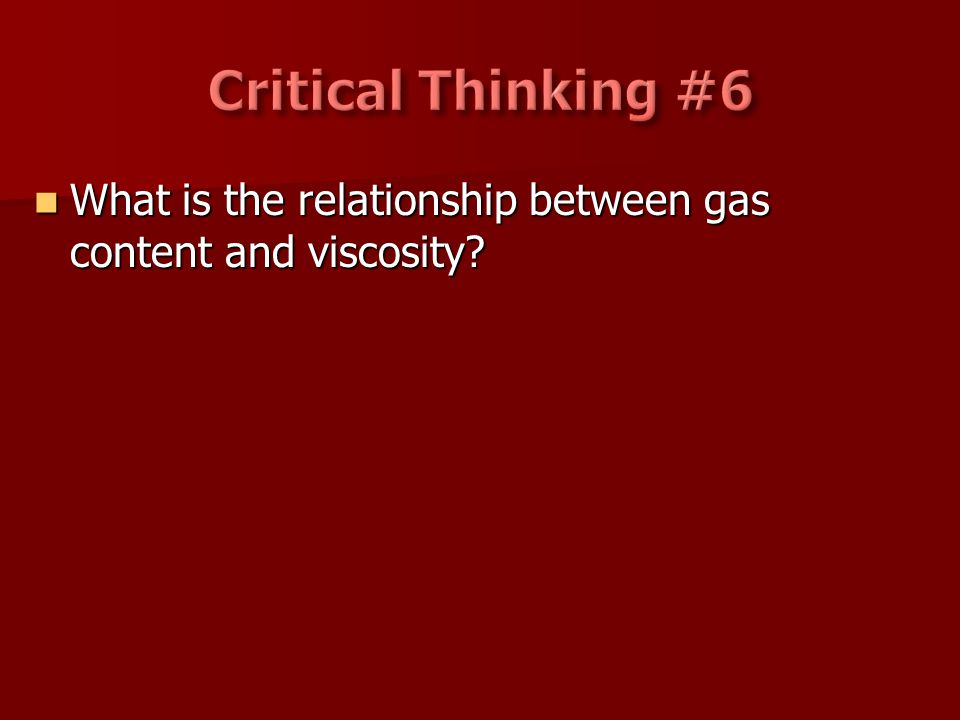 Critical Thinking #6 What is the relationship between gas content and viscosity