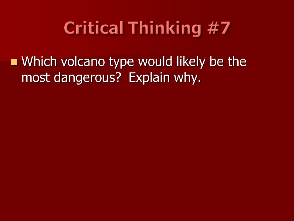 Critical Thinking #7 Which volcano type would likely be the most dangerous Explain why.
