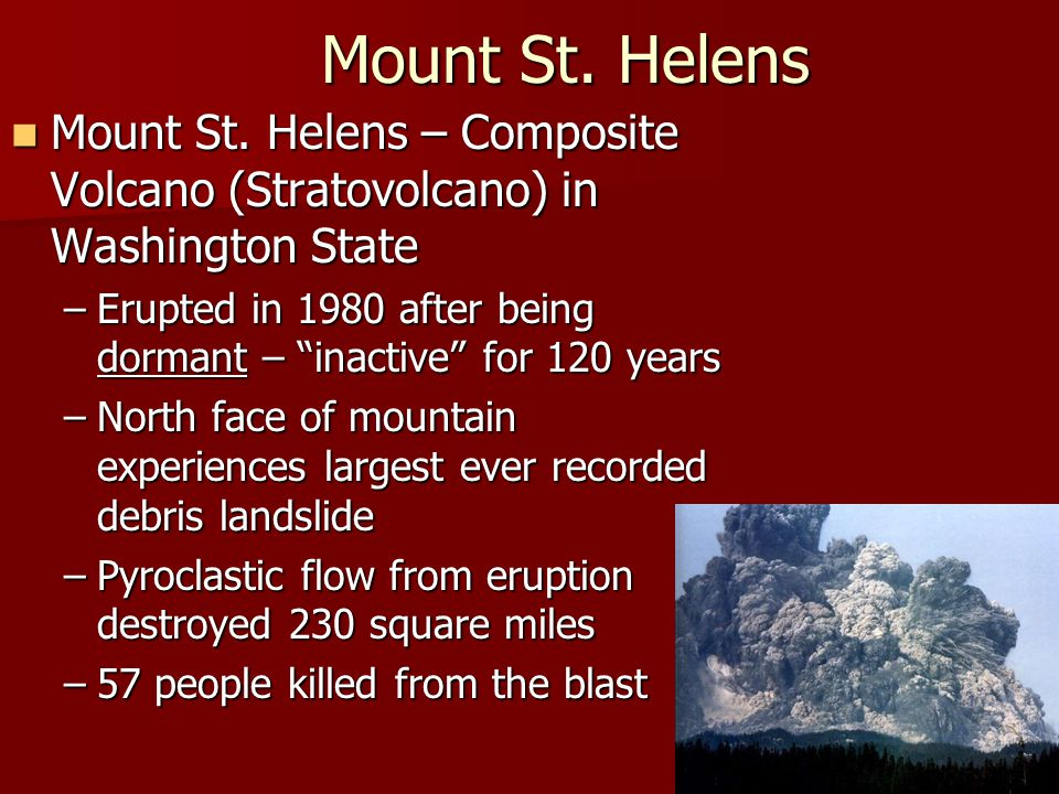 Mount St. Helens Mount St. Helens – Composite Volcano (Stratovolcano) in Washington State.