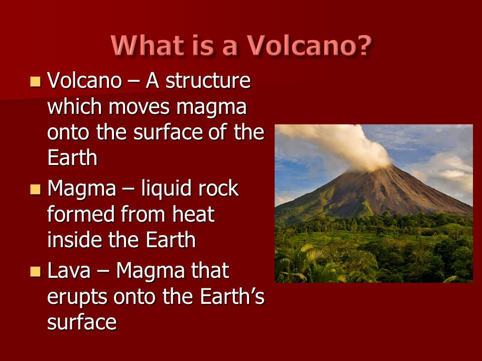 What is a Volcano Volcano – A structure which moves magma onto the surface of the Earth. Magma – liquid rock formed from heat inside the Earth.