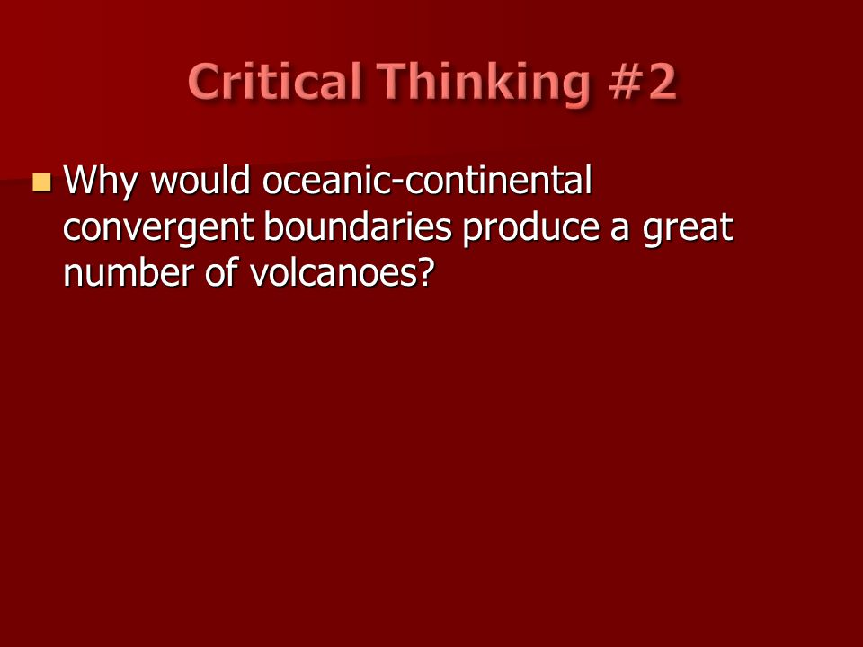Critical Thinking #2 Why would oceanic-continental convergent boundaries produce a great number of volcanoes
