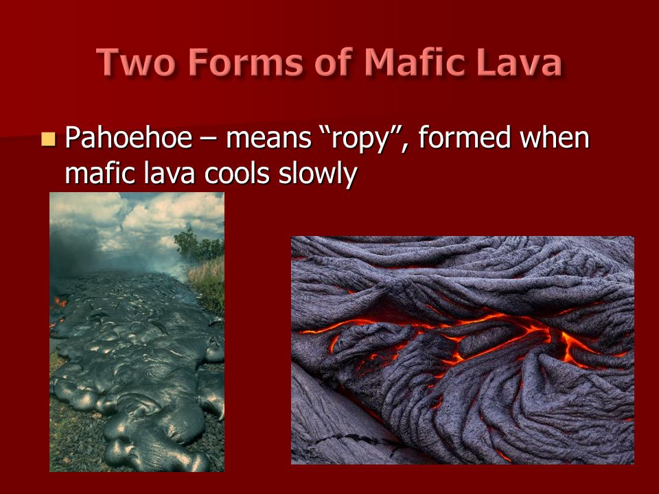 Two Forms of Mafic Lava Pahoehoe – means ropy , formed when mafic lava cools slowly