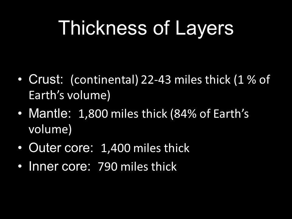 Thickness of Layers Crust: (continental) 22-43 miles thick (1 % of Earth's volume) Mantle: 1,800 miles thick (84% of Earth's volume)
