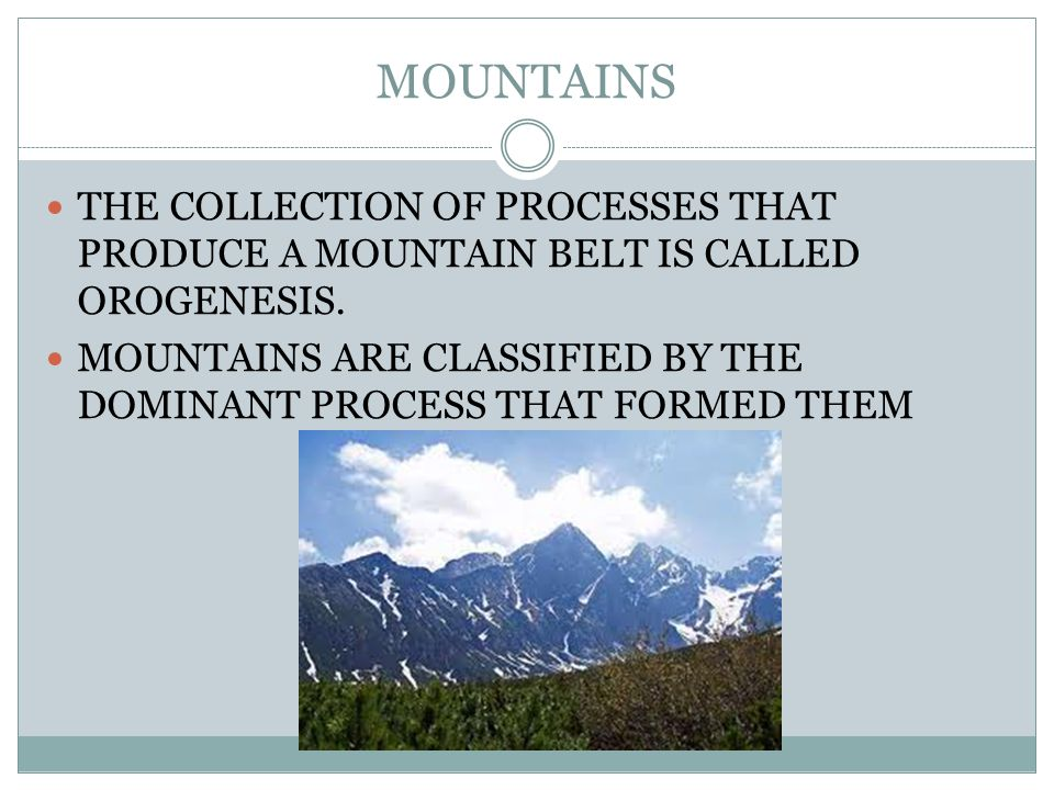 MOUNTAINS THE COLLECTION OF PROCESSES THAT PRODUCE A MOUNTAIN BELT IS CALLED OROGENESIS.