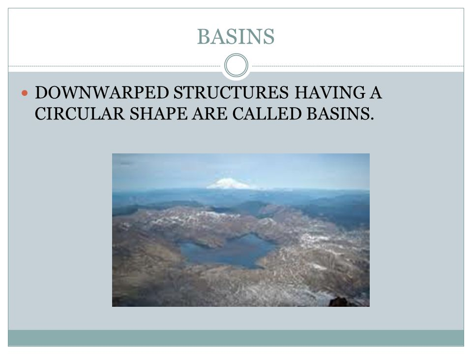 BASINS DOWNWARPED STRUCTURES HAVING A CIRCULAR SHAPE ARE CALLED BASINS.
