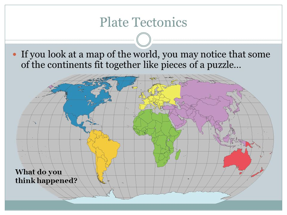 Plate Tectonics If you look at a map of the world, you may notice that some of the continents fit together like pieces of a puzzle…
