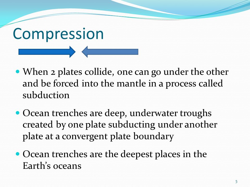 Compression When 2 plates collide, one can go under the other and be forced into the mantle in a process called subduction.