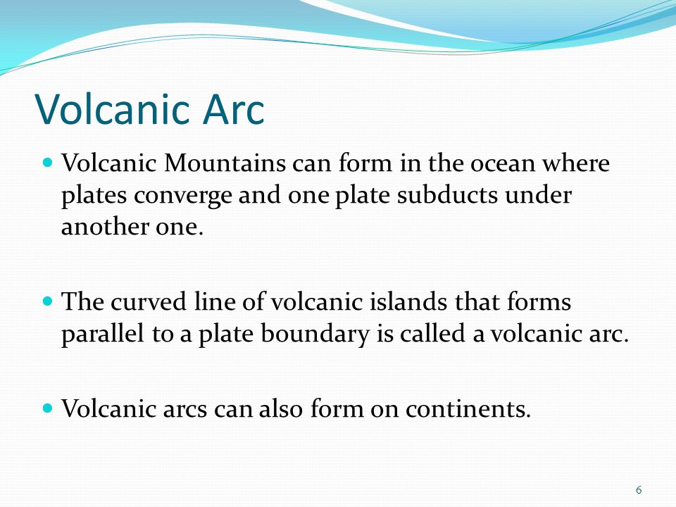 Volcanic Arc Volcanic Mountains can form in the ocean where plates converge and one plate subducts under another one.