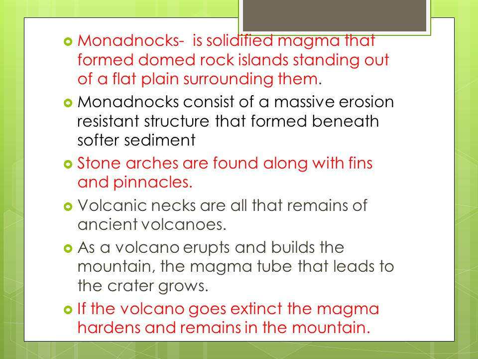 Monadnocks- is solidified magma that formed domed rock islands standing out of a flat plain surrounding them.