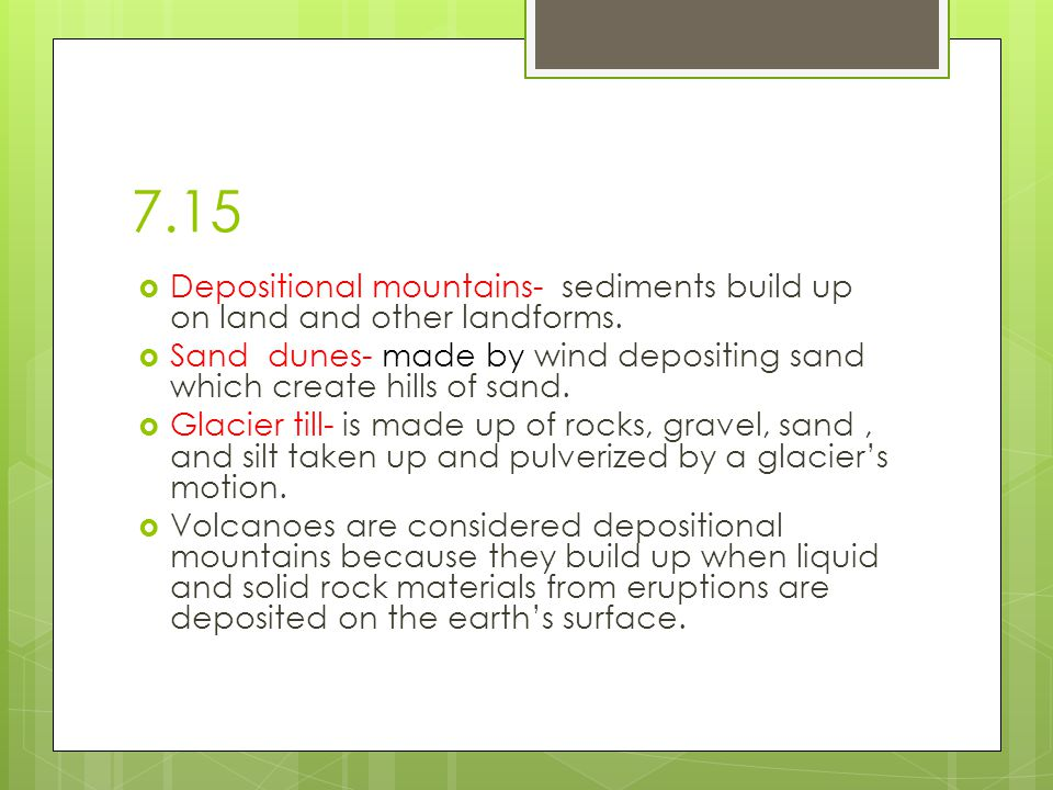 7.15 Depositional mountains- sediments build up on land and other landforms. Sand dunes- made by wind depositing sand which create hills of sand.