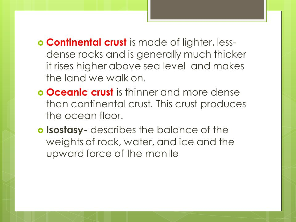 Continental crust is made of lighter, less-dense rocks and is generally much thicker it rises higher above sea level and makes the land we walk on.