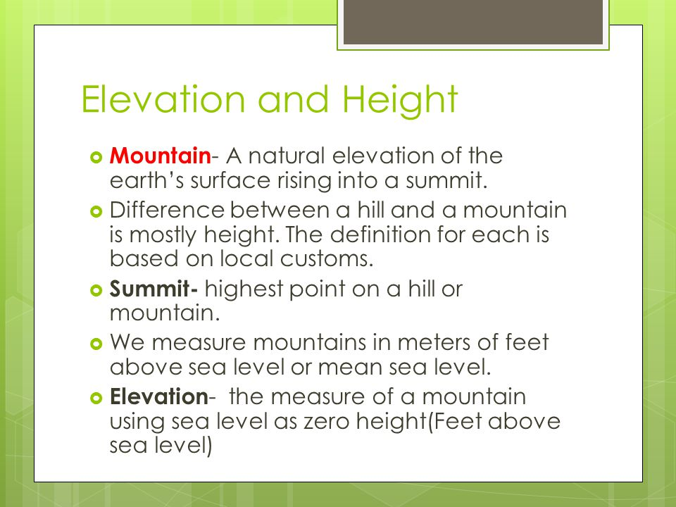 Elevation and Height Mountain- A natural elevation of the earth's surface rising into a summit.