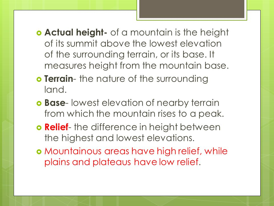 Actual height- of a mountain is the height of its summit above the lowest elevation of the surrounding terrain, or its base. It measures height from the mountain base.