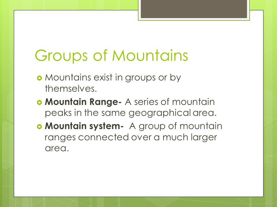 Groups of Mountains Mountains exist in groups or by themselves.