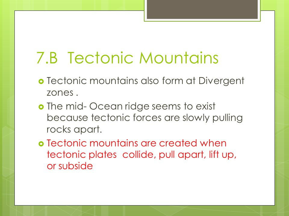 7.B Tectonic Mountains Tectonic mountains also form at Divergent zones .