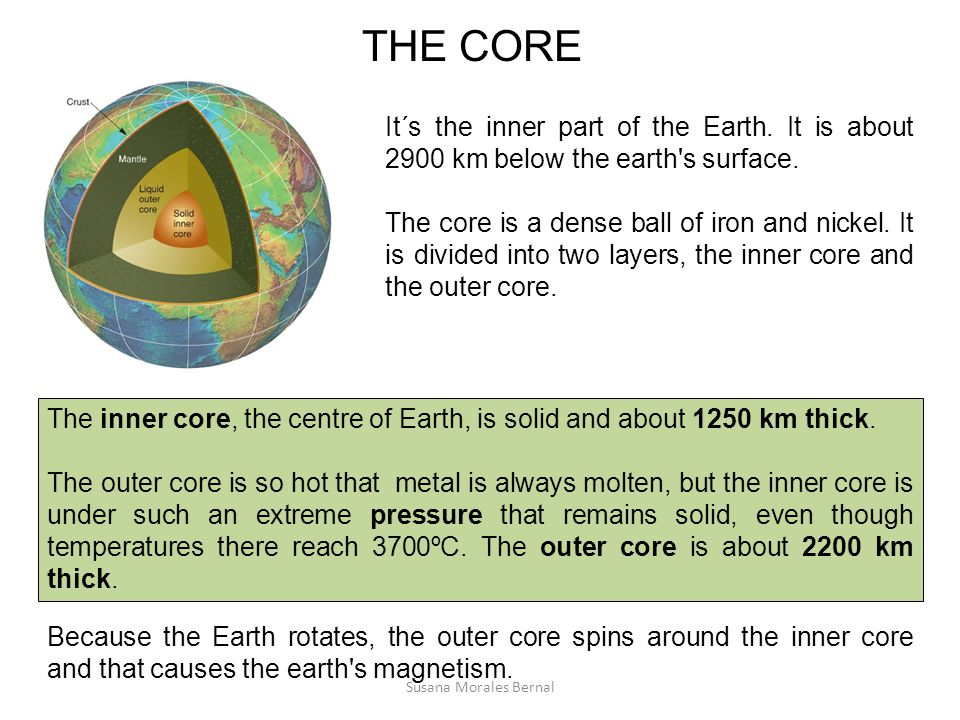 THE CORE It´s the inner part of the Earth. It is about 2900 km below the earth s surface.