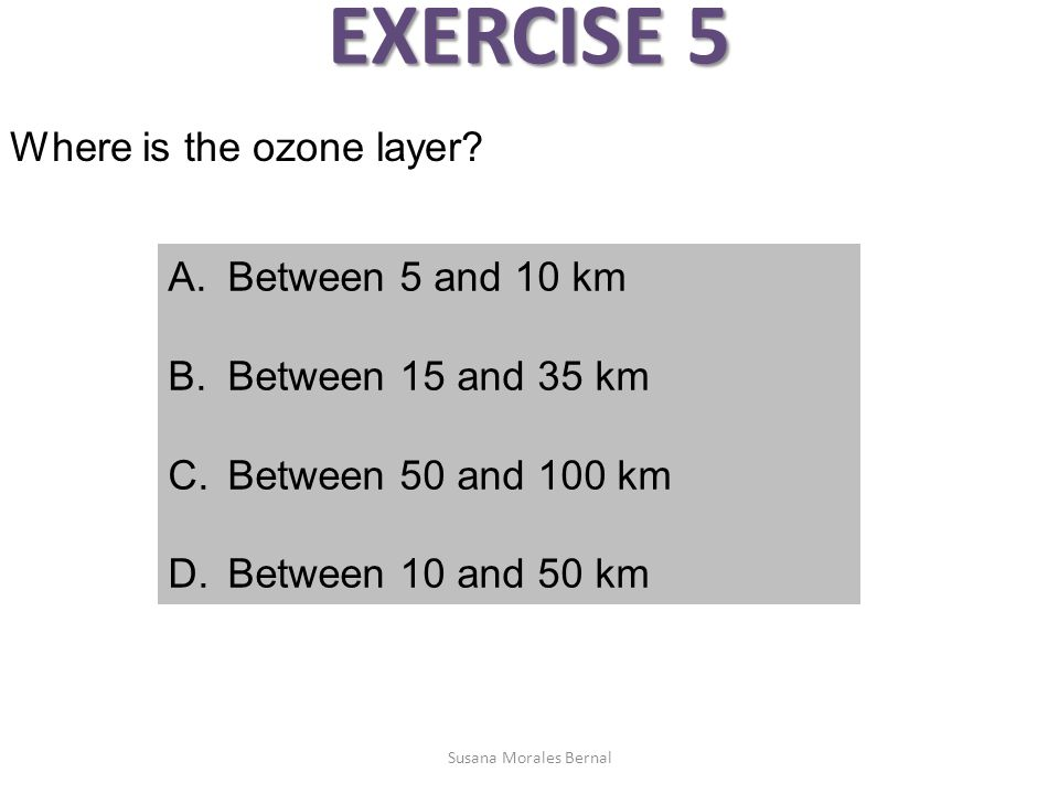 EXERCISE 5 Where is the ozone layer Between 5 and 10 km