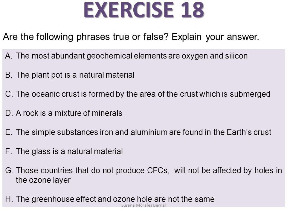 EXERCISE 18 Are the following phrases true or false Explain your answer. The most abundant geochemical elements are oxygen and silicon.