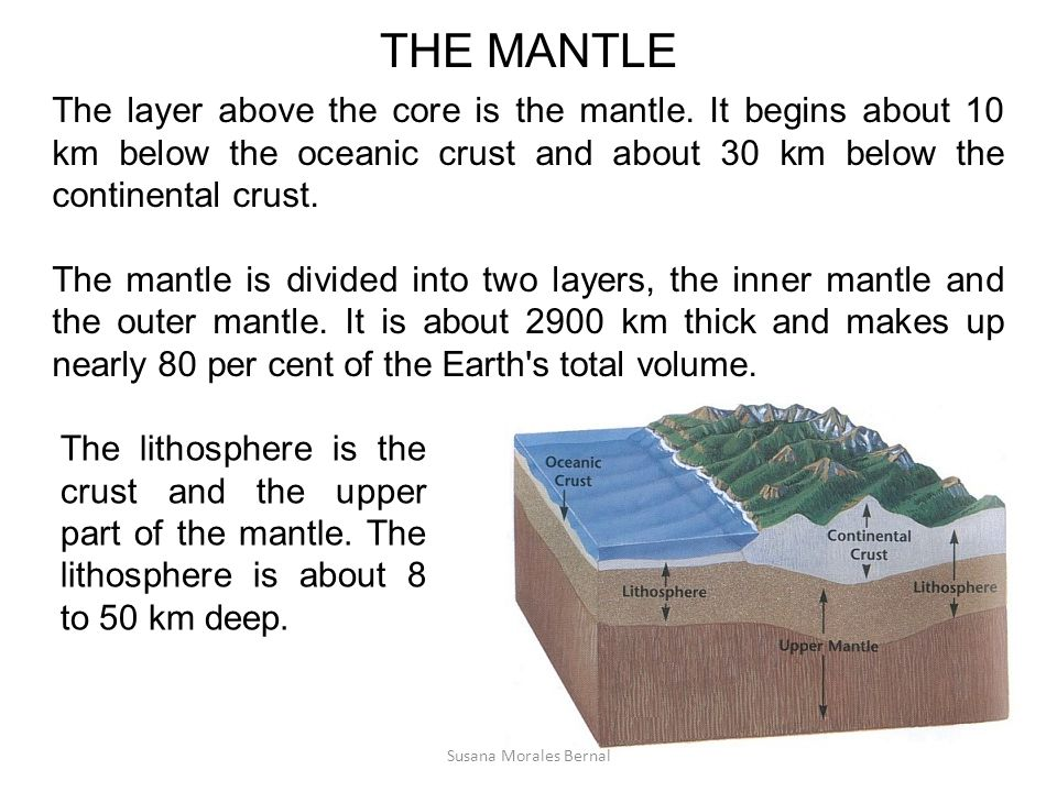 THE MANTLE The layer above the core is the mantle. It begins about 10 km below the oceanic crust and about 30 km below the continental crust.