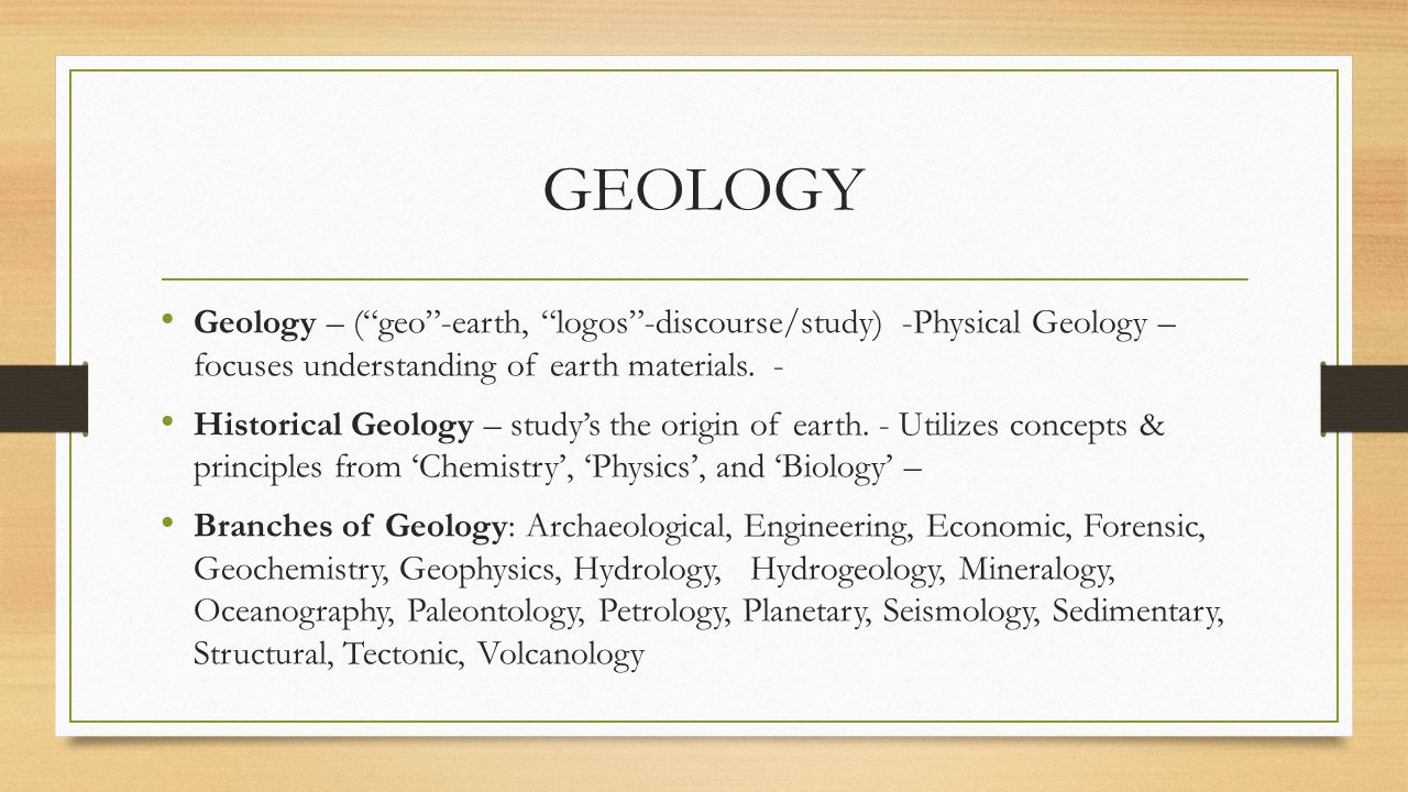 GEOLOGY Geology – ( geo -earth, logos -discourse/study) -Physical Geology – focuses understanding of earth materials. -