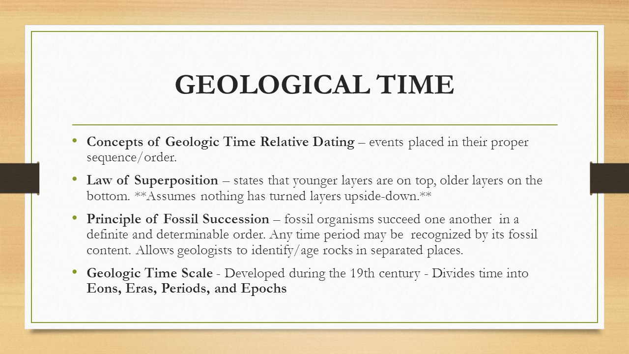 GEOLOGICAL TIME Concepts of Geologic Time Relative Dating – events placed in their proper sequence/order.