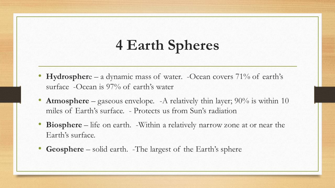 4 Earth Spheres Hydrosphere – a dynamic mass of water. -Ocean covers 71% of earth's surface -Ocean is 97% of earth's water.
