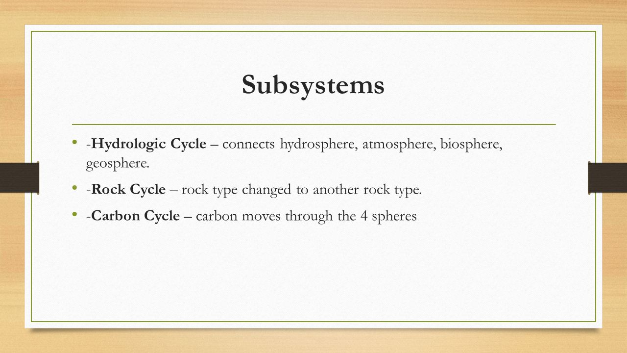 Subsystems -Hydrologic Cycle – connects hydrosphere, atmosphere, biosphere, geosphere. -Rock Cycle – rock type changed to another rock type.