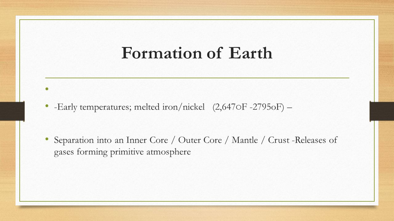 Formation of Earth -Early temperatures; melted iron/nickel (2,647OF -2795oF) –
