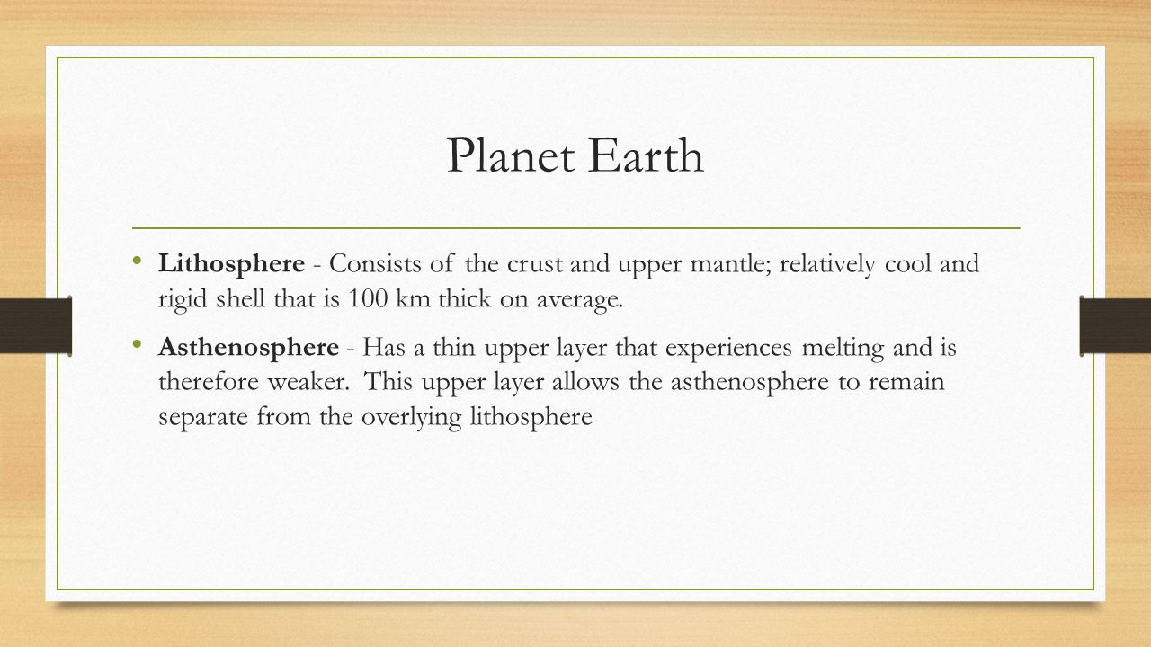 Planet Earth Lithosphere - Consists of the crust and upper mantle; relatively cool and rigid shell that is 100 km thick on average.