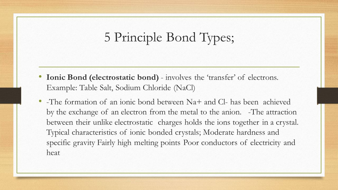 5 Principle Bond Types; Ionic Bond (electrostatic bond) - involves the 'transfer' of electrons. Example: Table Salt, Sodium Chloride (NaCl)