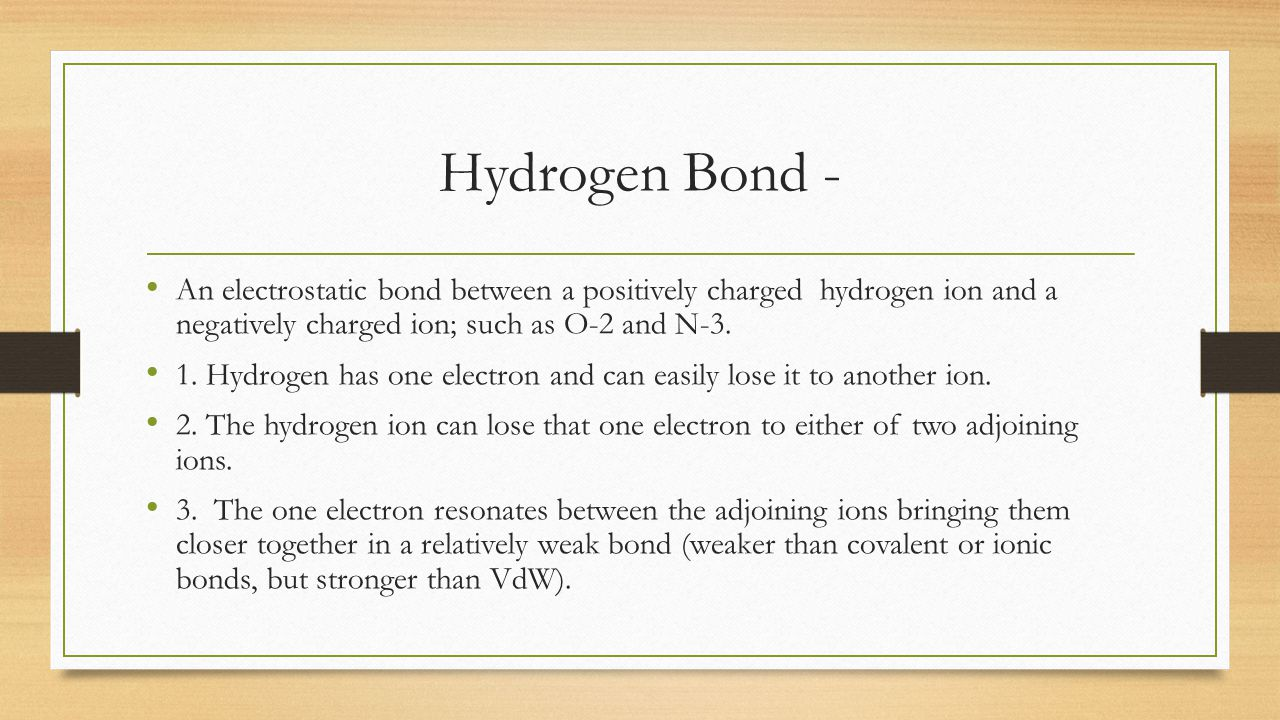 Hydrogen Bond - An electrostatic bond between a positively charged hydrogen ion and a negatively charged ion; such as O-2 and N-3.
