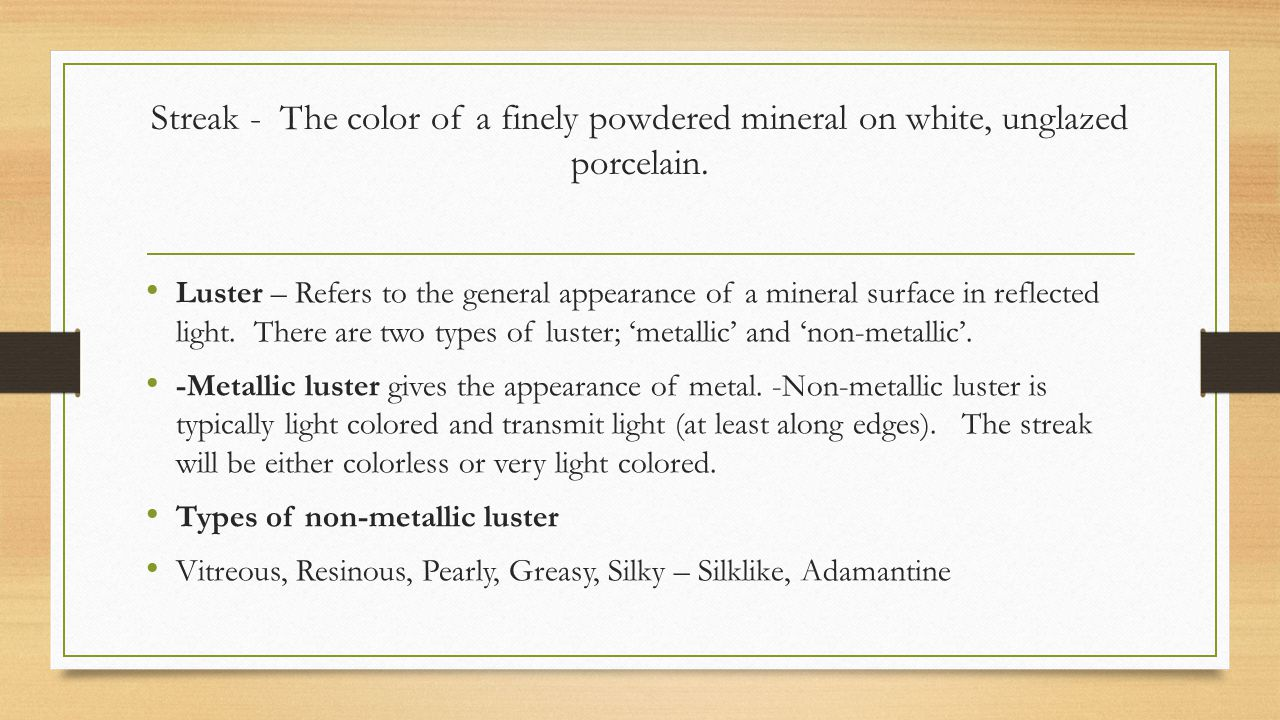 Streak - The color of a finely powdered mineral on white, unglazed porcelain.