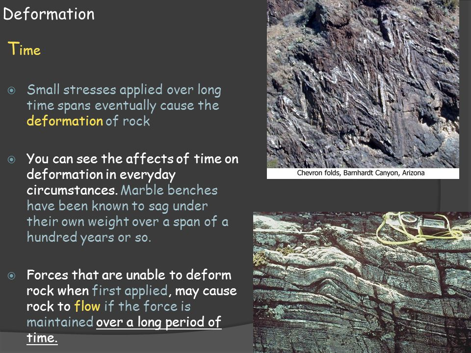 Deformation Time. Small stresses applied over long time spans eventually cause the deformation of rock.