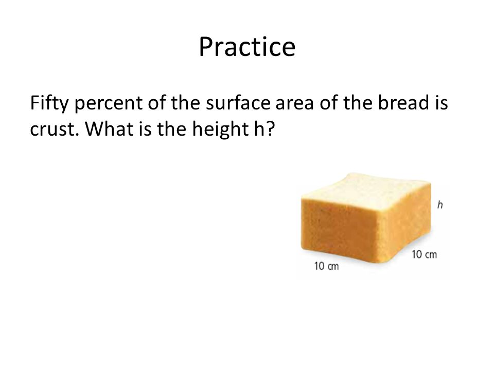 Practice Fifty percent of the surface area of the bread is crust. What is the height h
