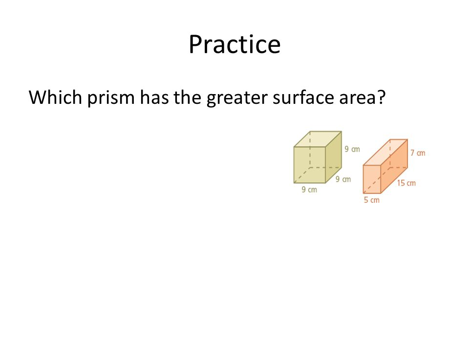 Practice Which prism has the greater surface area