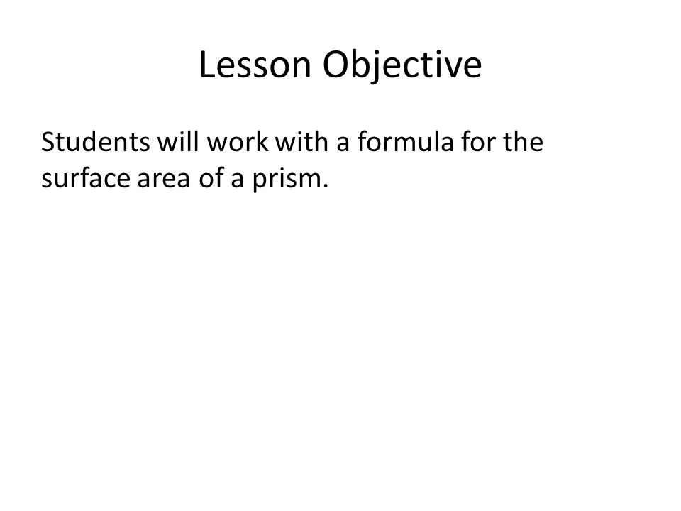 Lesson Objective Students will work with a formula for the surface area of a prism.