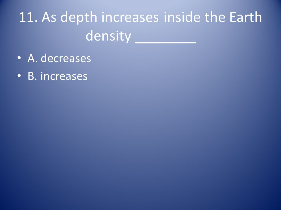 11. As depth increases inside the Earth density ________