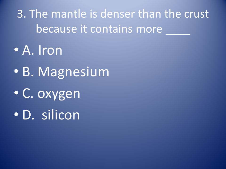 3. The mantle is denser than the crust because it contains more ____