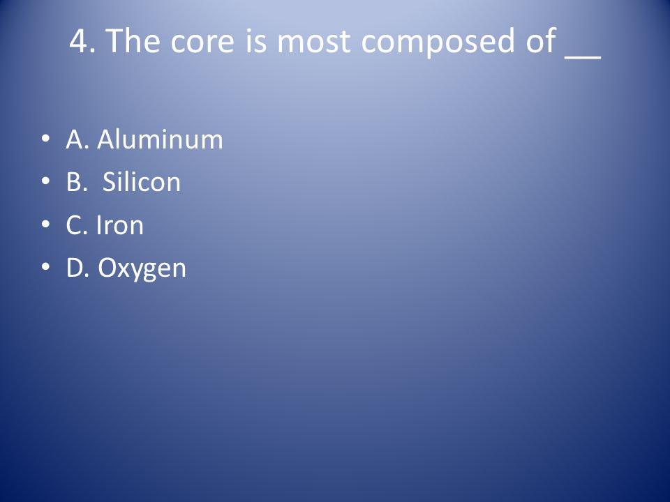 4. The core is most composed of __
