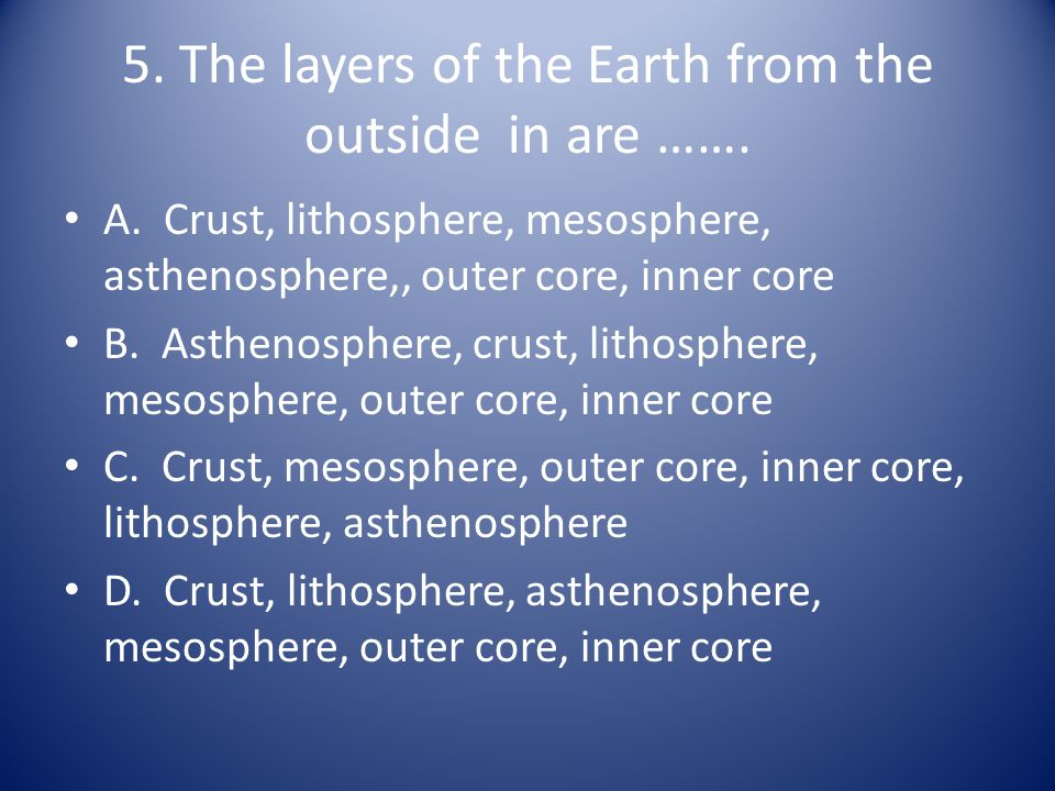 5. The layers of the Earth from the outside in are …….