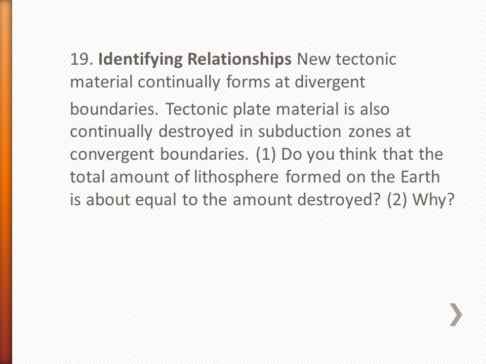 19. Identifying Relationships New tectonic material continually forms at divergent boundaries.
