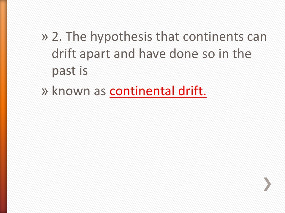 2. The hypothesis that continents can drift apart and have done so in the past is