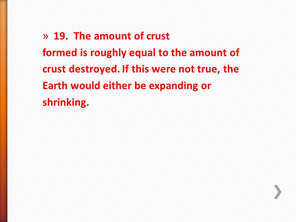 19. The amount of crust formed is roughly equal to the amount of. crust destroyed. If this were not true, the.