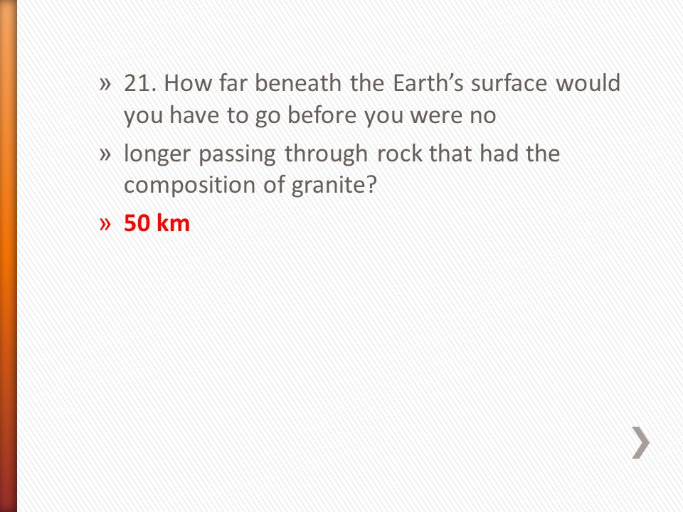 21. How far beneath the Earth's surface would you have to go before you were no