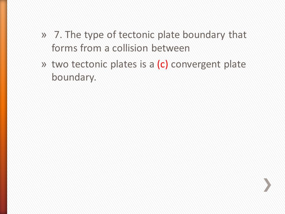 7. The type of tectonic plate boundary that forms from a collision between